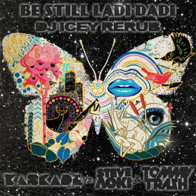 Kaskade vs. Steve Aoki & Tommy Trash - Be Still Ladi Dadi (DJ Icey ReRub)