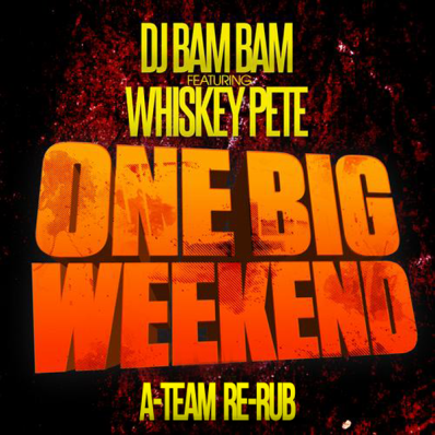 DJ Bam Bam feat. Whiskey Pete - One Big Weekend (A-Team Re-Rub)