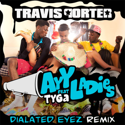 Travis Porter feat. Tyga - Ayy Ladies (Dialated Eyez Remix)