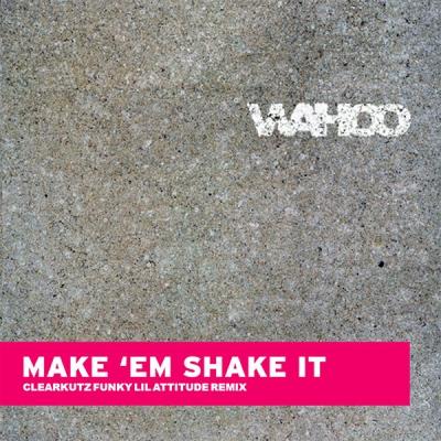 Wahoo - Make Em Shake It (Clearkutz Funky Lil Attitude Remix)
