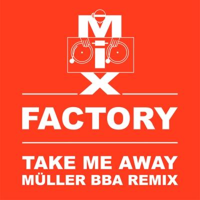 Mix Factory - Take Me Away (Müller BBA Remix)