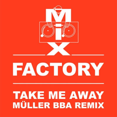 Mix Factory - Take Me Away (Müller BBA Remix)
